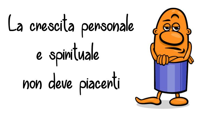 La crescita personale e spirituale non deve piacerti